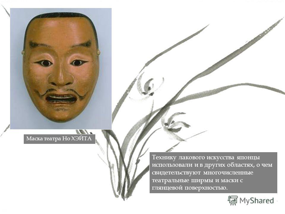Технику лакового искусства японцы использовали и в других областях, о чем свидетельствуют многочисленные театральные ширмы и маски с глянцевой поверхностью. Маска театра Но ХЭЙТА