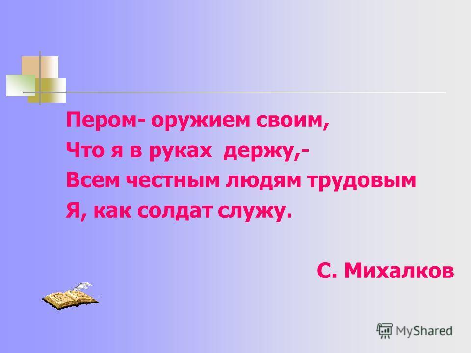 Пером- оружием своим, Что я в руках держу,- Всем честным людям трудовым Я, как солдат служу. С. Михалков