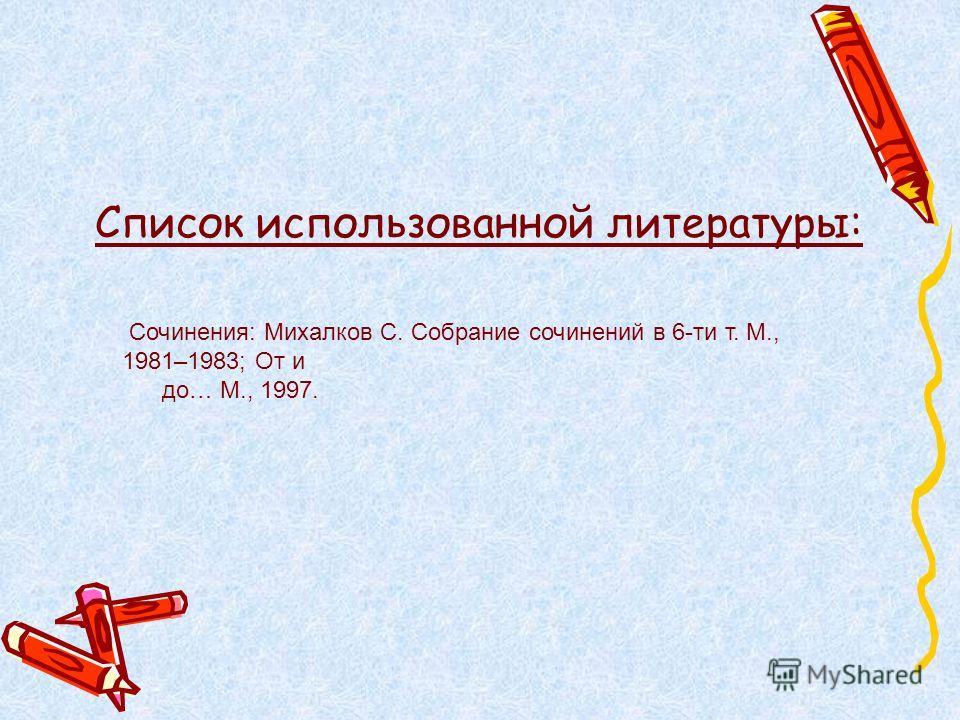 Список использованной литературы: Сочинения: Михалков С. Собрание сочинений в 6-ти т. М., 1981–1983; От и до… М., 1997.