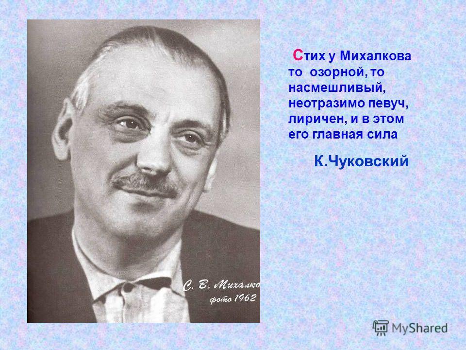 С тих у Михалкова то озорной, то насмешливый, неотразимо певуч, лиричен, и в этом его главная сила К.Чуковский