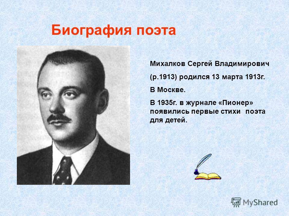 Биография поэта Михалков Сергей Владимирович (р.1913) родился 13 марта 1913г. В Москве. В 1935г. в журнале «Пионер» появились первые стихи поэта для детей.