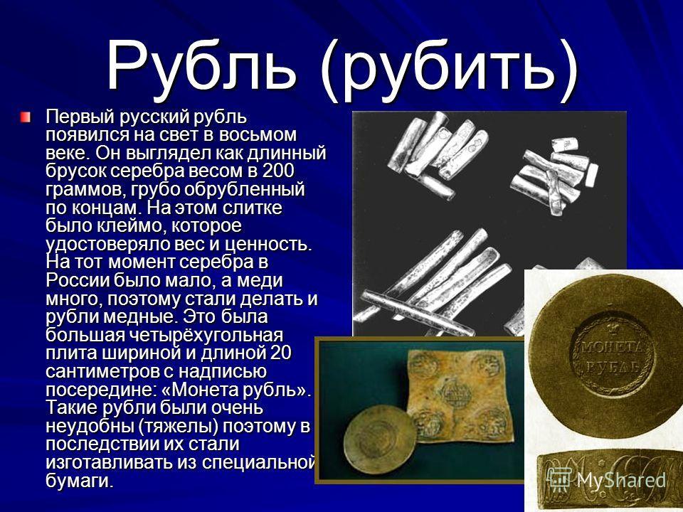Рубль (рубить) Первый русский рубль появился на свет в восьмом веке. Он выглядел как длинный брусок серебра весом в 200 граммов, грубо обрубленный по концам. На этом слитке было клеймо, которое удостоверяло вес и ценность. На тот момент серебра в Рос
