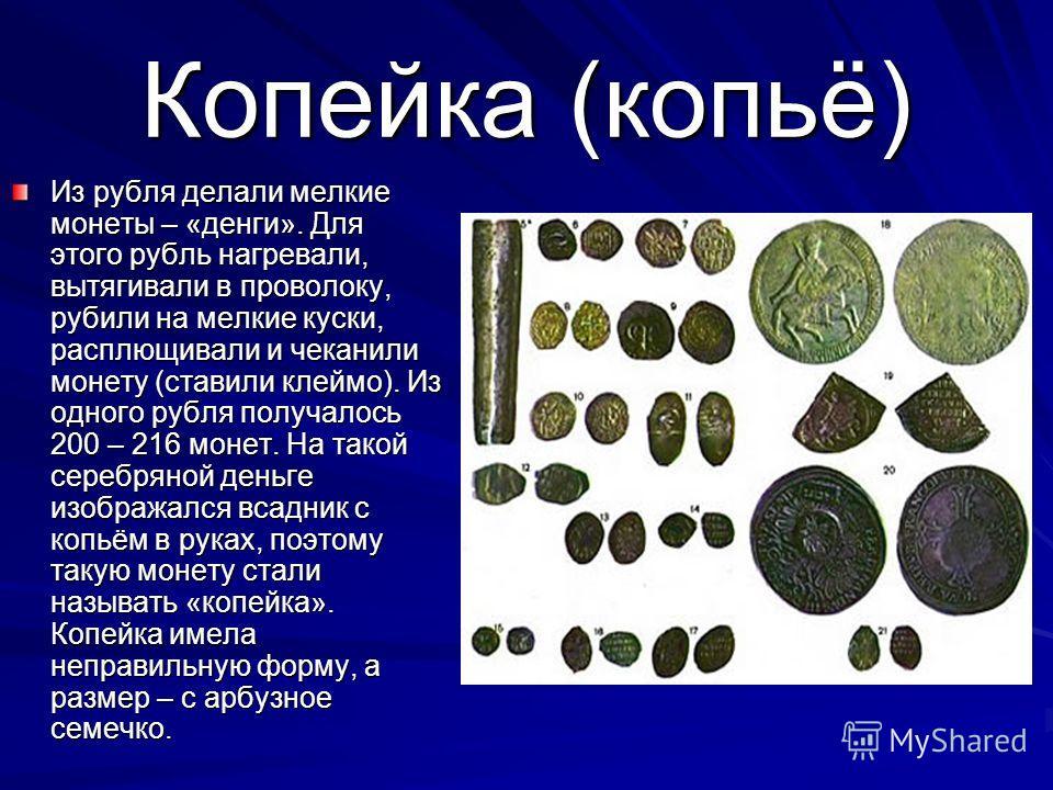 Копейка (копьё) Из рубля делали мелкие монеты – «денги». Для этого рубль нагревали, вытягивали в проволоку, рубили на мелкие куски, расплющивали и чеканили монету (ставили клеймо). Из одного рубля получалось 200 – 216 монет. На такой серебряной деньг