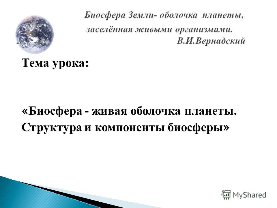 Тема урока: « Биосфера - живая оболочка планеты. Структура и компоненты биосферы »