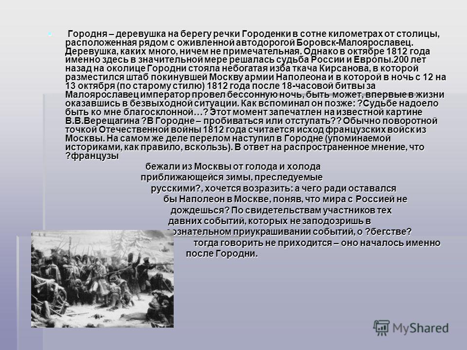 Городня – деревушка на берегу речки Городенки в сотне километрах от столицы, расположенная рядом с оживленной автодорогой Боровск-Малоярославец. Деревушка, каких много, ничем не примечательная. Однако в октябре 1812 года именно здесь в значительной м