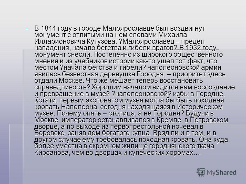 В 1844 году в городе Малоярославце был воздвигнут монумент с отлитыми на нем словами Михаила Илларионовича Кутузова: ?Малоярославец – предел нападения, начало бегства и гибели врагов?.В 1932 году монумент снесли. Постепенно из широкого общественного