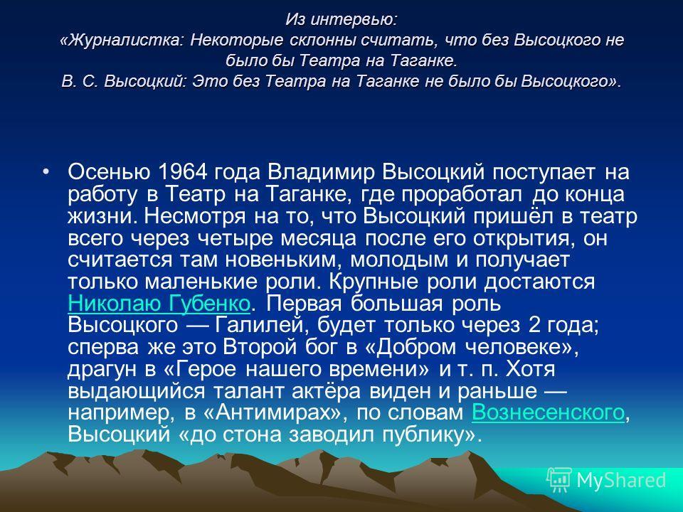 Из интервью: «Журналистка: Некоторые склонны считать, что без Высоцкого не было бы Театра на Таганке. В. С. Высоцкий: Это без Театра на Таганке не было бы Высоцкого». Осенью 1964 года Владимир Высоцкий поступает на работу в Театр на Таганке, где прор