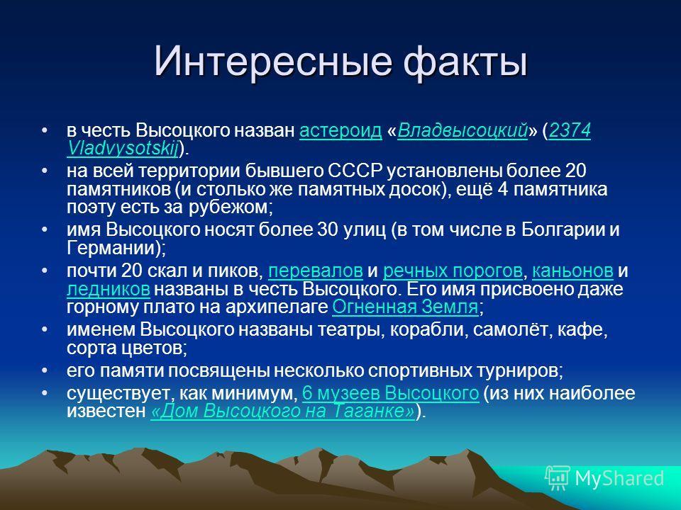 Интересные факты в честь Высоцкого назван астероид «Владвысоцкий» (2374 Vladvysotskij).астероидВладвысоцкий2374 Vladvysotskij на всей территории бывшего СССР установлены более 20 памятников (и столько же памятных досок), ещё 4 памятника поэту есть за