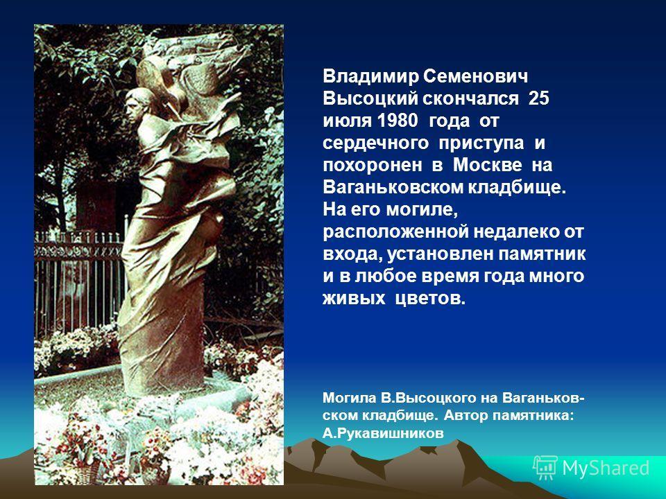 Владимир Семенович Высоцкий скончался 25 июля 1980 года от сердечного приступа и похоронен в Москве на Ваганьковском кладбище. На его могиле, расположенной недалеко от входа, установлен памятник и в любое время года много живых цветов. Могила В.Высоц