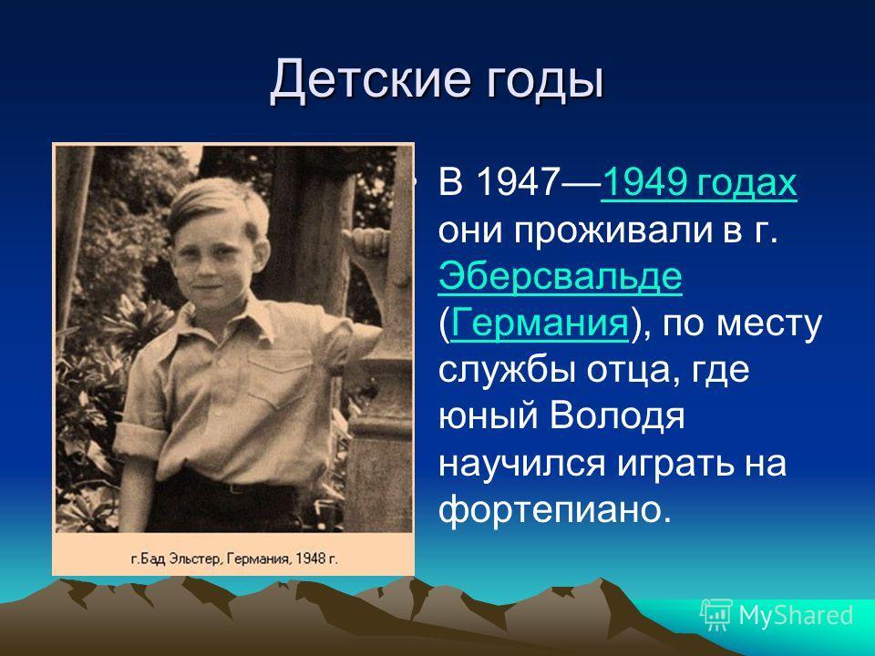 Детские годы В 19471949 годах они проживали в г. Эберсвальде (Германия), по месту службы отца, где юный Володя научился играть на фортепиано.1949 годах ЭберсвальдеГермания