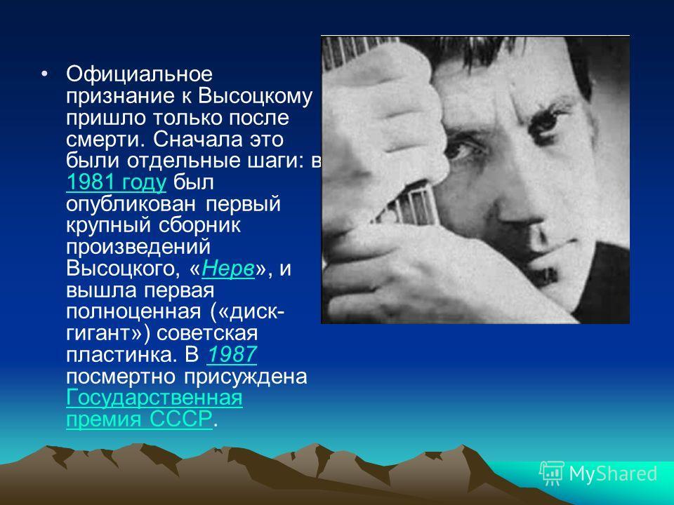 Официальное признание к Высоцкому пришло только после смерти. Сначала это были отдельные шаги: в 1981 году был опубликован первый крупный сборник произведений Высоцкого, «Нерв», и вышла первая полноценная («диск- гигант») советская пластинка. В 1987