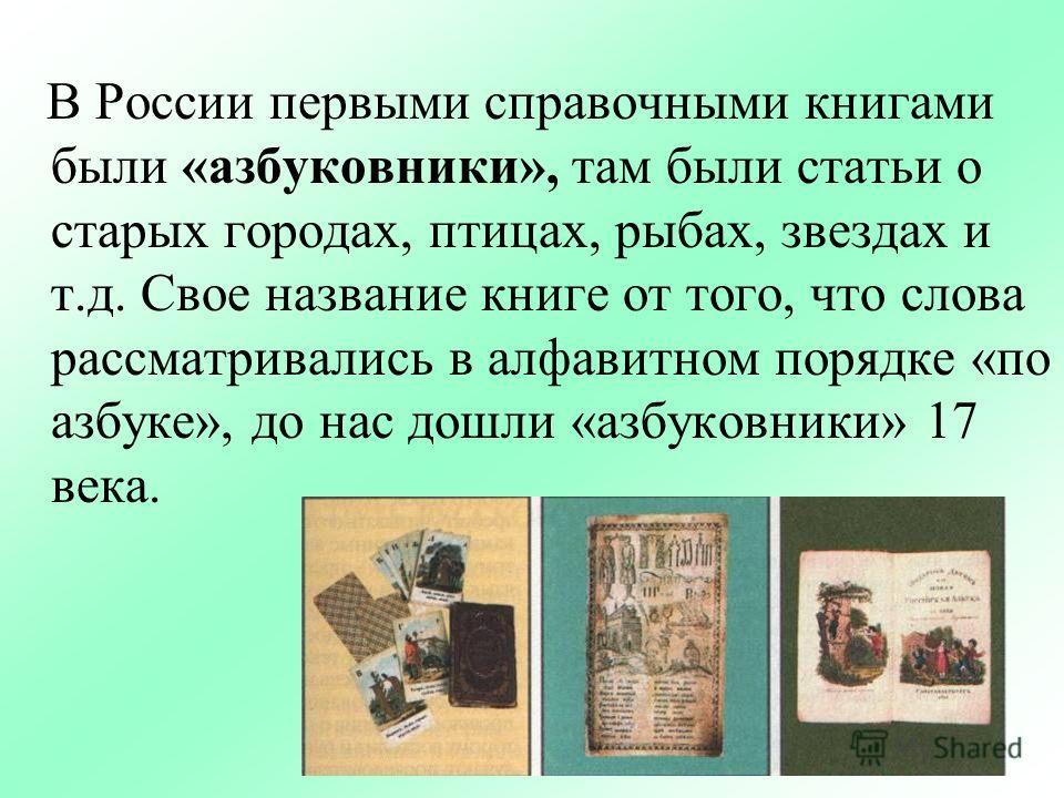 В России первыми справочными книгами были «азбуковники», там были статьи о старых городах, птицах, рыбах, звездах и т.д. Свое название книге от того, что слова рассматривались в алфавитном порядке «по азбуке», до нас дошли «азбуковники» 17 века.