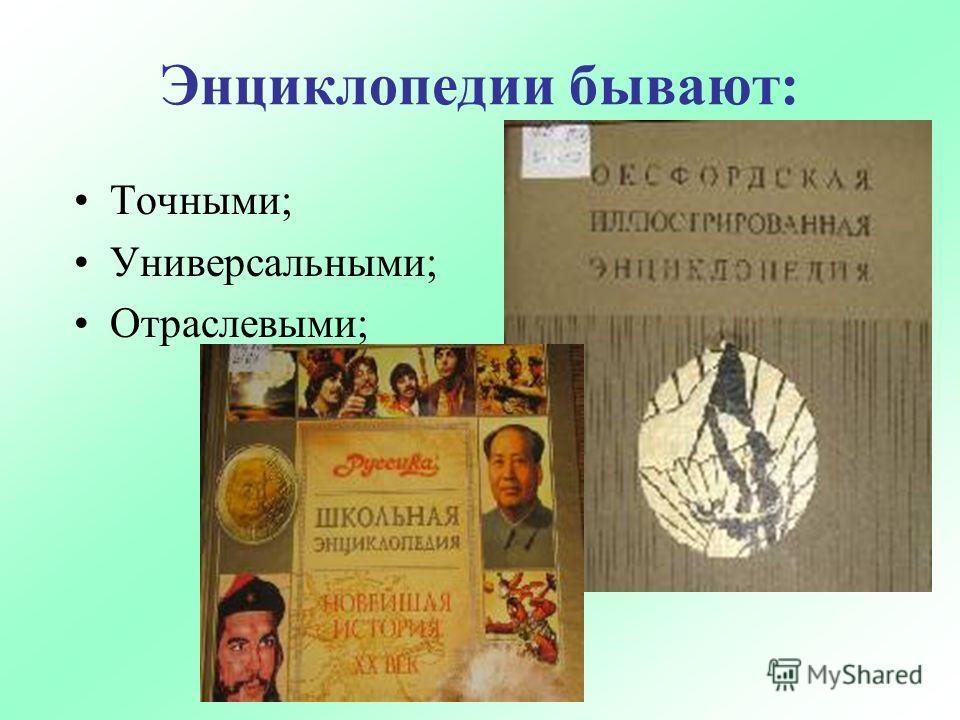 Энциклопедии бывают: Точными; Универсальными; Отраслевыми;
