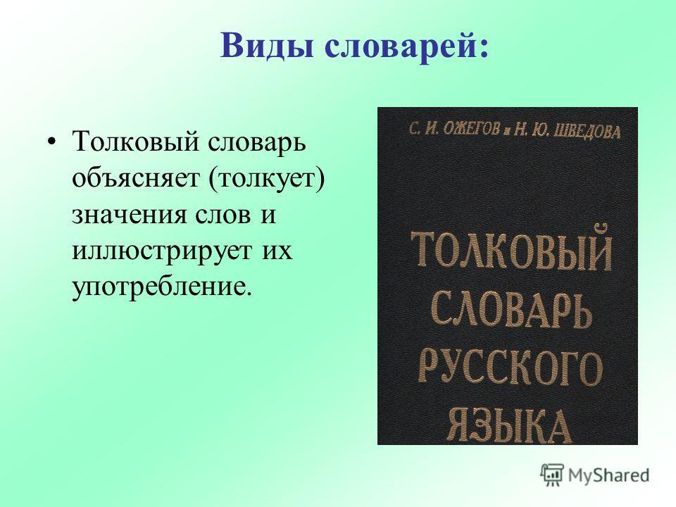 Толковый словарь объясняет (толкует) значения слов и иллюстрирует их употребление. Виды словарей: