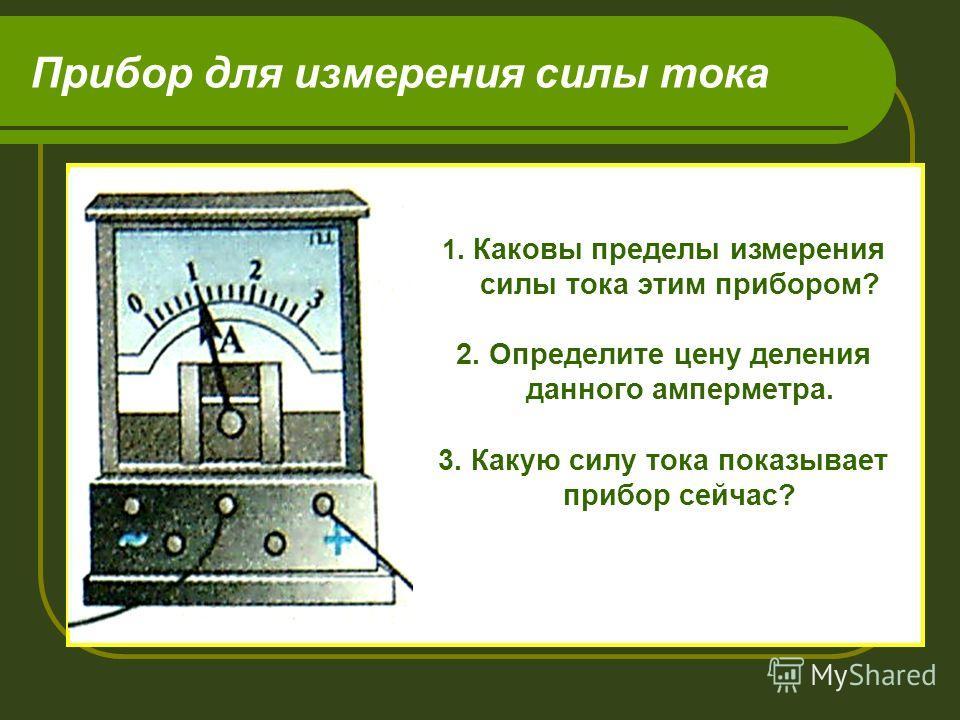 Прибор для измерения силы тока 1. Каковы пределы измерения силы тока этим прибором? 2. Определите цену деления данного амперметра. 3. Какую силу тока показывает прибор сейчас?