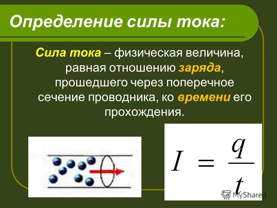Определение силы тока: Сила тока – физическая величина, равная отношению заряда, прошедшего через поперечное сечение проводника, ко времени его прохождения.