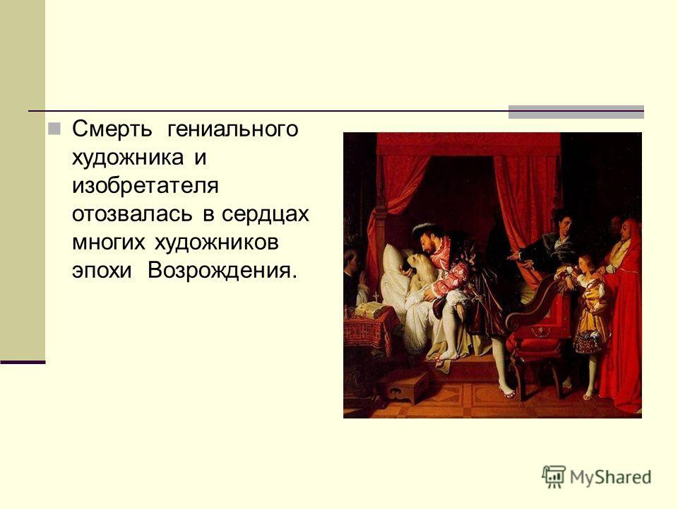 Смерть гениального художника и изобретателя отозвалась в сердцах многих художников эпохи Возрождения.