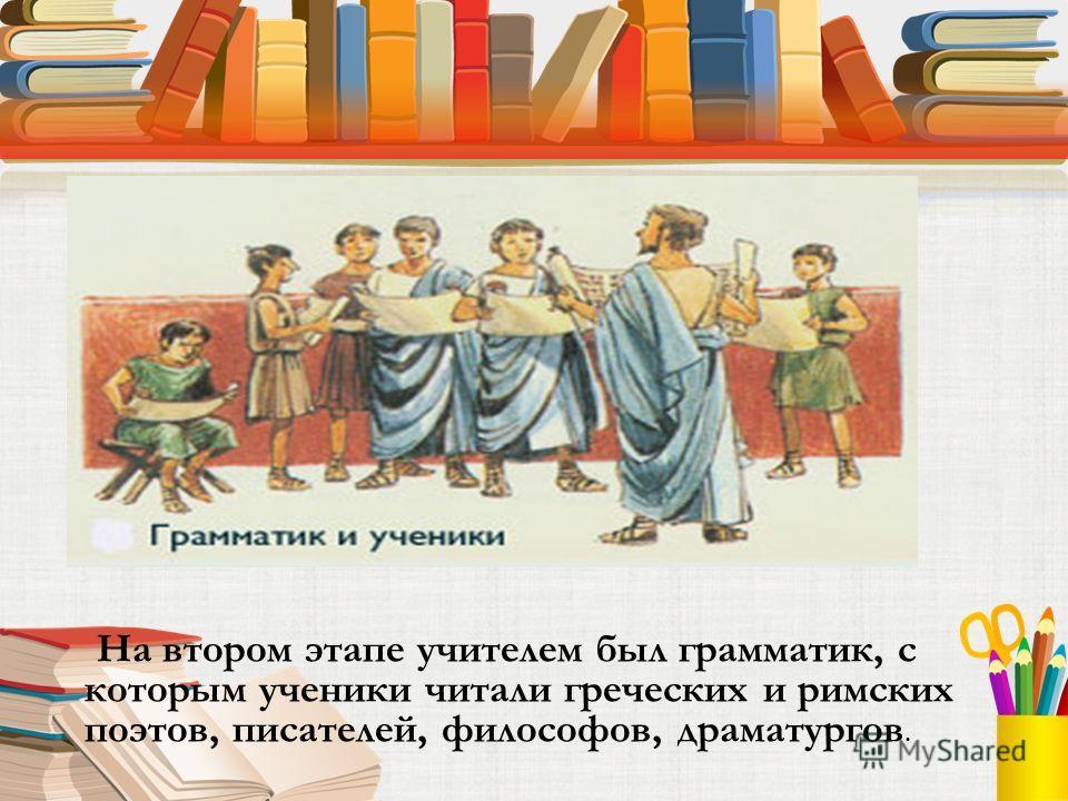 На втором этапе учителем был грамматик, с которым ученики читали греческих и римских поэтов, писателей, философов, драматургов.