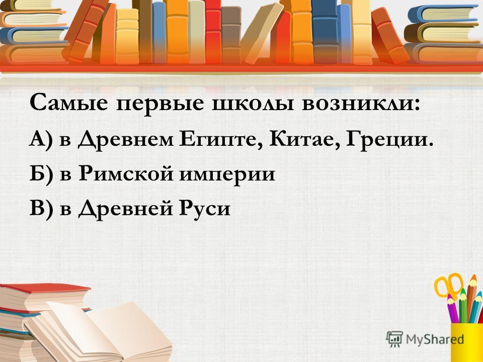 Самые первые школы возникли: А) в Древнем Египте, Китае, Греции. Б) в Римской империи В) в Древней Руси