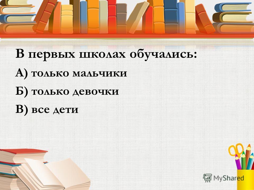 В первых школах обучались: А) только мальчики Б) только девочки В) все дети