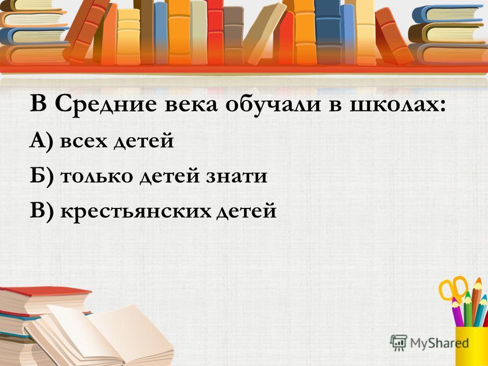 В Средние века обучали в школах: А) всех детей Б) только детей знати В) крестьянских детей