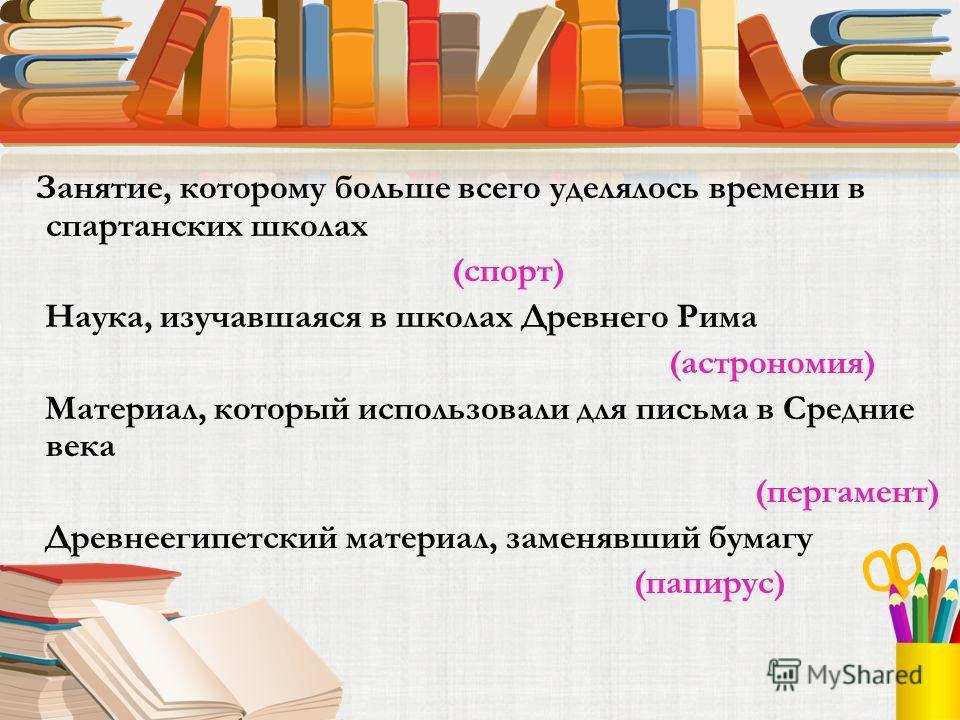 Занятие, которому больше всего уделялось времени в спартанских школах (спорт) Наука, изучавшаяся в школах Древнего Рима (астрономия) Материал, который использовали для письма в Средние века (пергамент) Древнеегипетский материал, заменявший бумагу (па