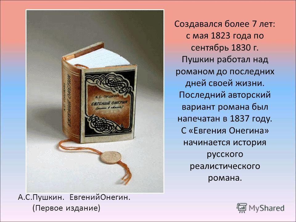Создавался более 7 лет: с мая 1823 года по сентябрь 1830 г. Пушкин работал над романом до последних дней своей жизни. Последний авторский вариант романа был напечатан в 1837 году. С «Евгения Онегина» начинается история русского реалистического романа