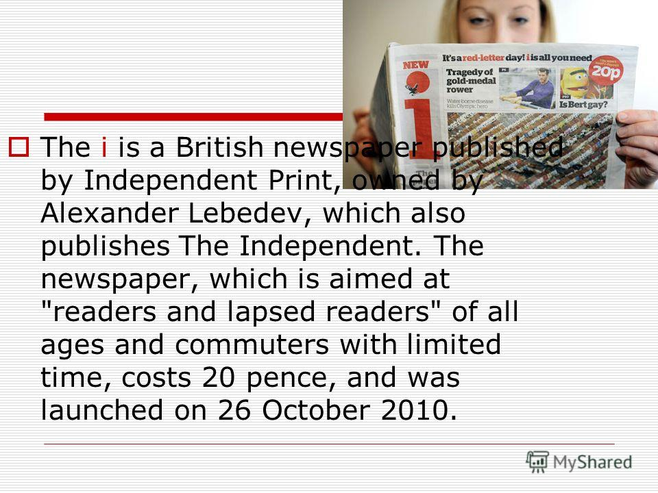 The i is a British newspaper published by Independent Print, owned by Alexander Lebedev, which also publishes The Independent. The newspaper, which is aimed at