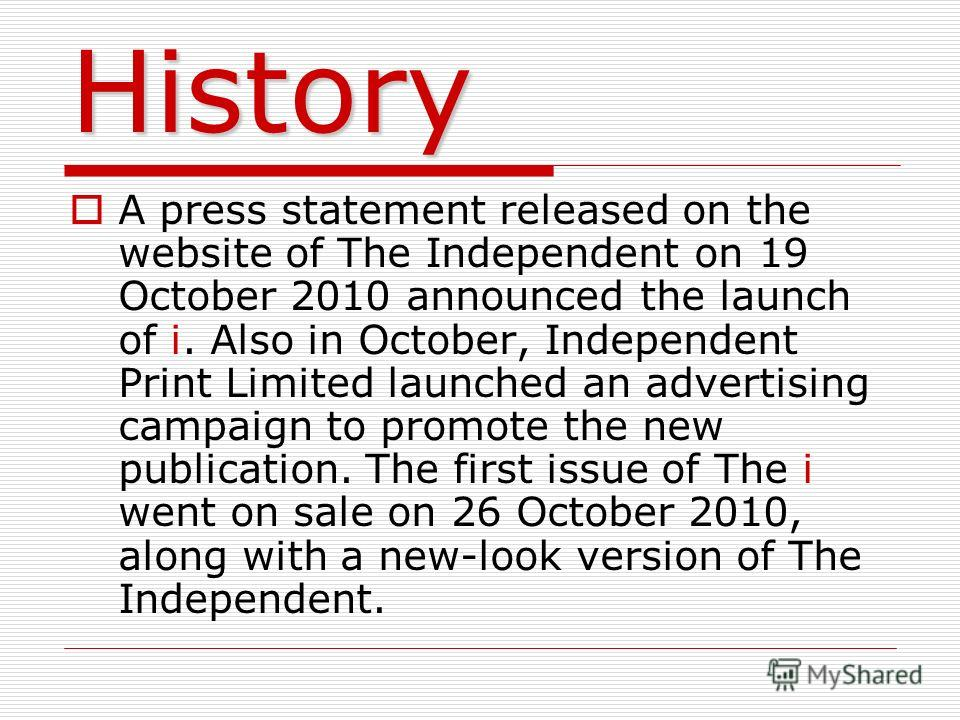 History A press statement released on the website of The Independent on 19 October 2010 announced the launch of i. Also in October, Independent Print Limited launched an advertising campaign to promote the new publication. The first issue of The i we