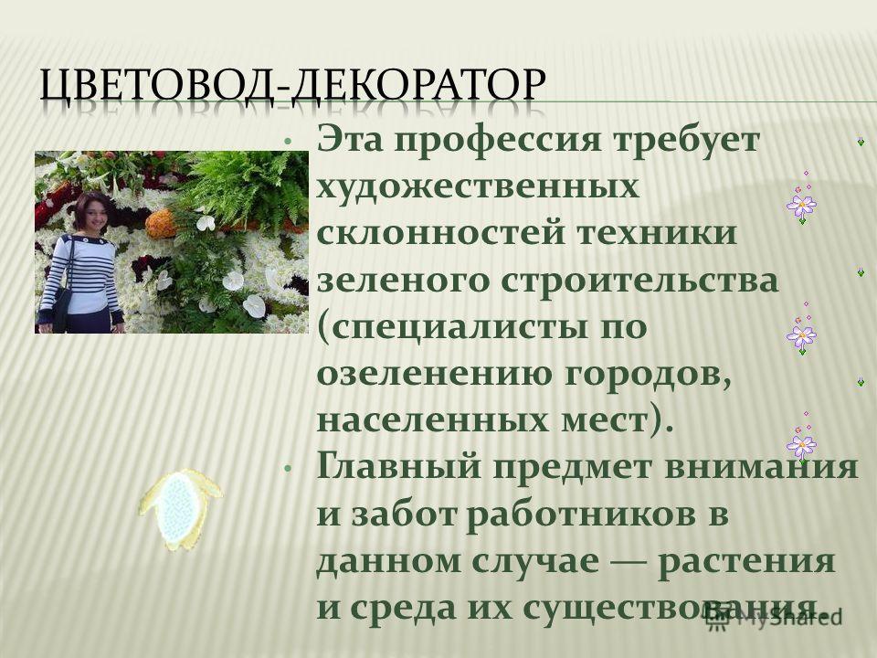 Эта профессия требует художественных склонностей техники зеленого строительства (специалисты по озеленению городов, населенных мест). Главный предмет внимания и забот работников в данном случае растения и среда их существования.