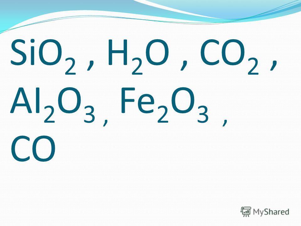 SiO 2, H 2 O, CO 2, AI 2 O 3, Fe 2 O 3, CO
