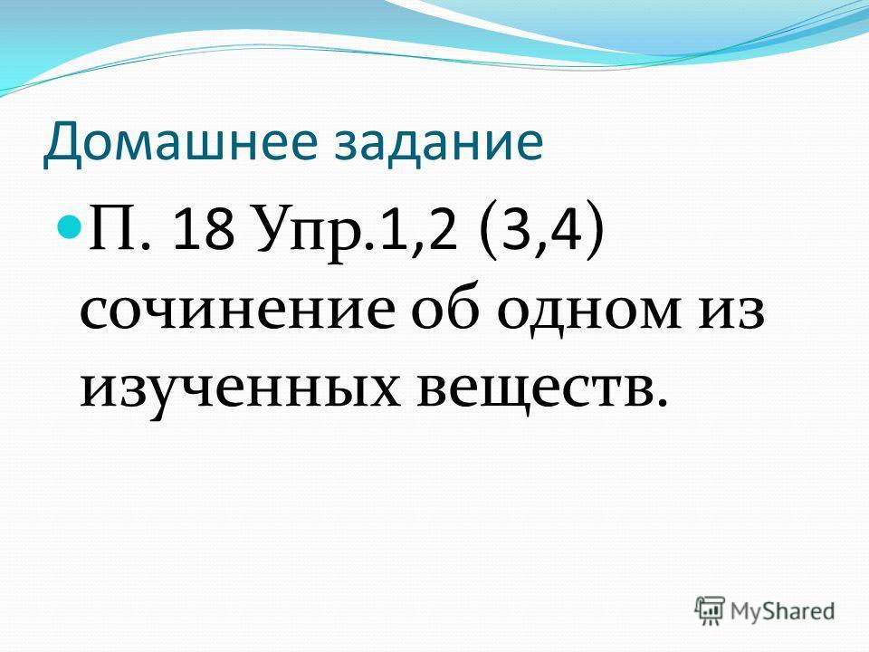 Домашнее задание П. 18 Упр.1,2 (3,4) сочинение об одном из изученных веществ.
