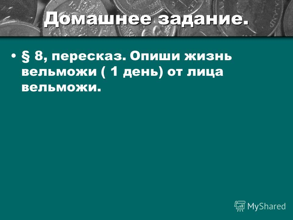 Домашнее задание. § 8, пересказ. Опиши жизнь вельможи ( 1 день) от лица вельможи.