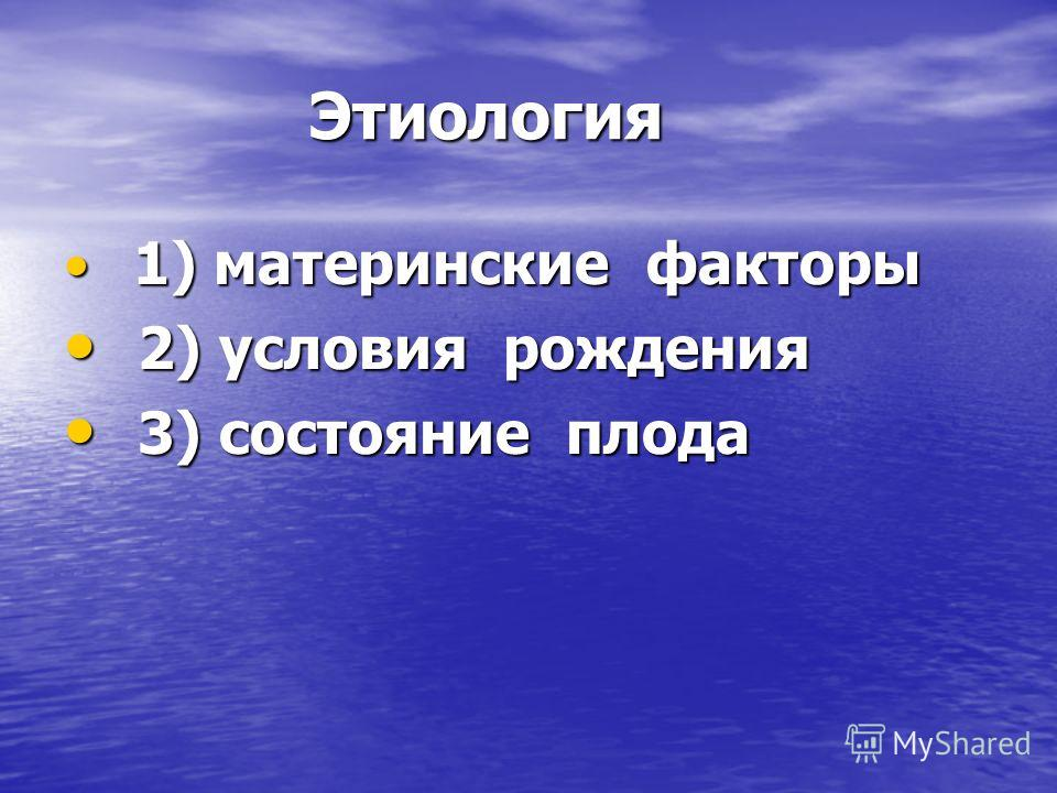 Этиология Этиология 1) материнские факторы 1) материнские факторы 2) условия рождения 2) условия рождения 3) состояние плода 3) состояние плода