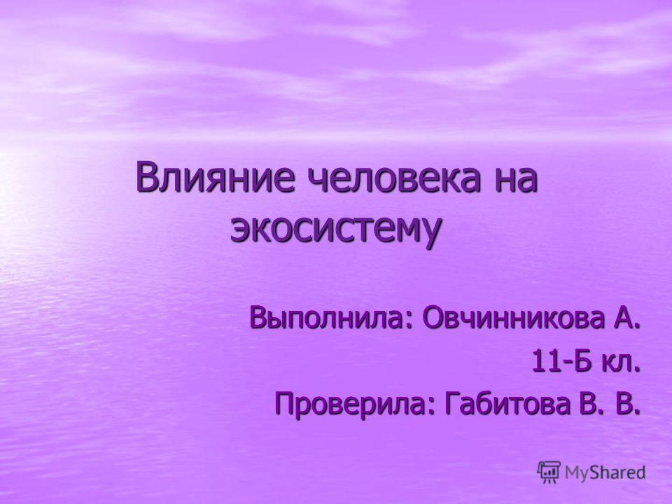 Влияние человека на экосистему Выполнила: Овчинникова А. 11-Б кл. Проверила: Габитова В. В.