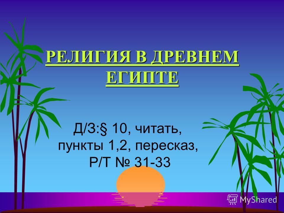 РЕЛИГИЯ В ДРЕВНЕМ ЕГИПТЕ Д/З:§ 10, читать, пункты 1,2, пересказ, Р/Т 31-33