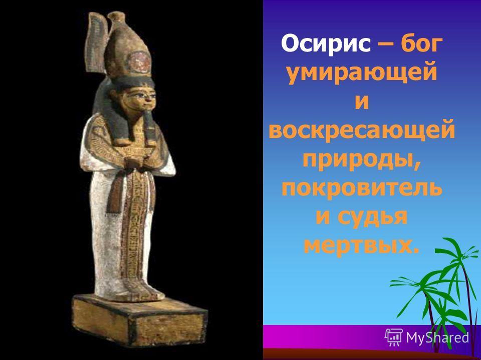Осирис – бог умирающей и воскресающей природы, покровитель и судья мертвых.