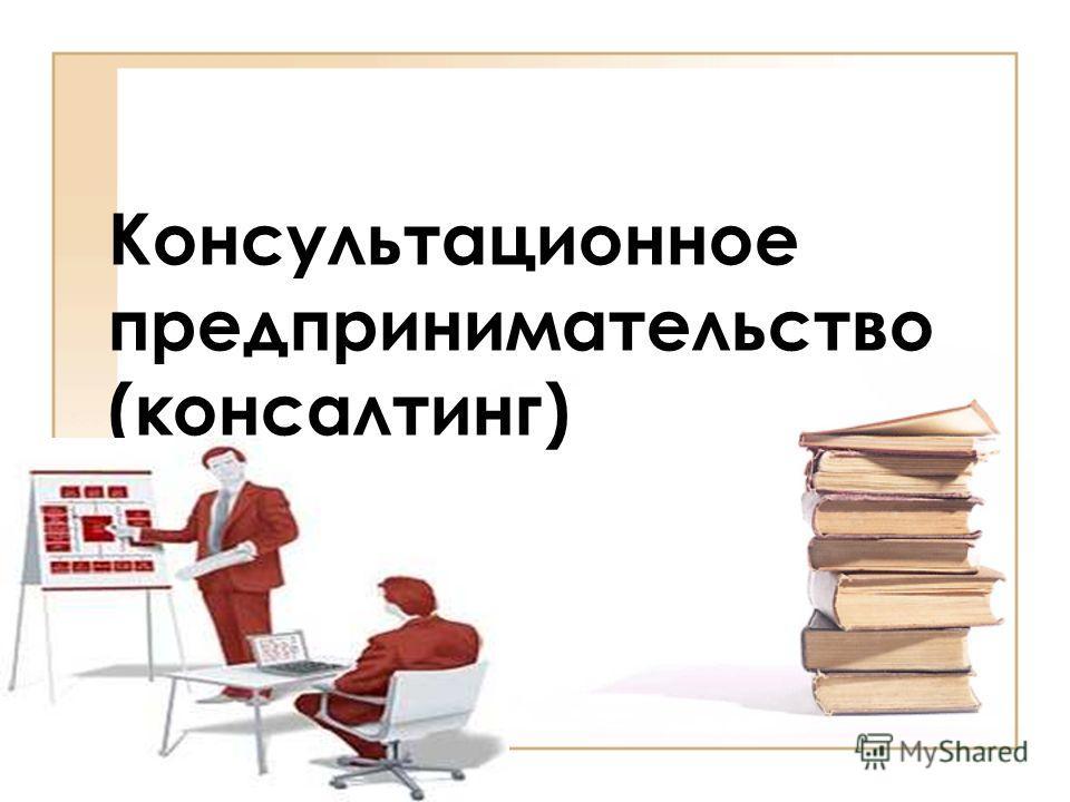 Консультационное предпринимательство (консалтинг)