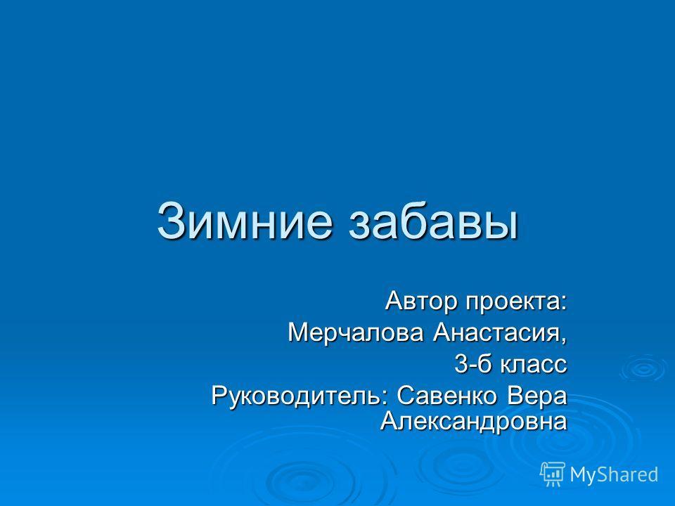 Зимние забавы Автор проекта: Мерчалова Анастасия, 3-б класс Руководитель: Савенко Вера Александровна