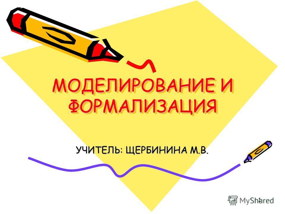 1 МОДЕЛИРОВАНИЕ И ФОРМАЛИЗАЦИЯ УЧИТЕЛЬ: ЩЕРБИНИНА М.В.