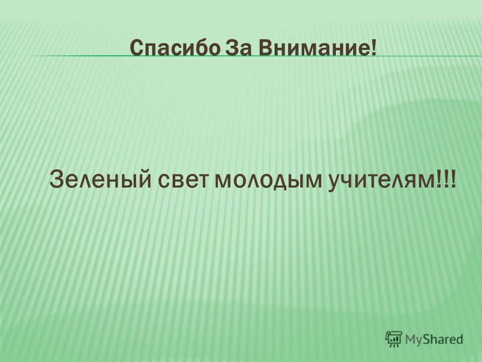 Спасибо За Внимание! Зеленый свет молодым учителям!!!