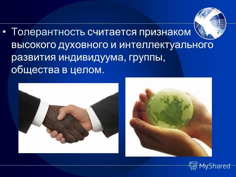 Толерантность считается признаком высокого духовного и интеллектуального развития индивидуума, группы, общества в целом.