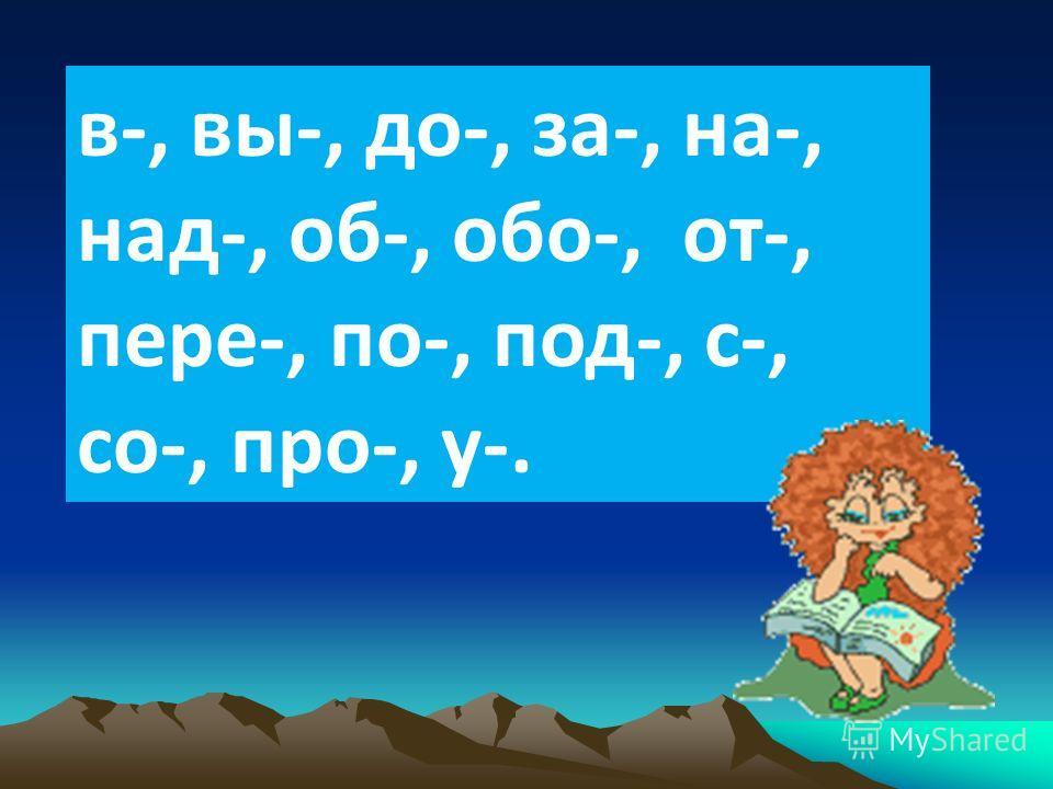 в-, вы-, до-, за-, на-, над-, об-, обо-, от-, пере-, по-, под-, с-, со-, про-, у-.