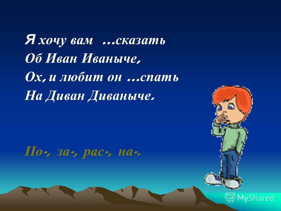 Я хочу вам … сказать Об Иван Иваныче, Ох, и любит он … спать На Диван Диваныче. По -, за -, рас -, на -.