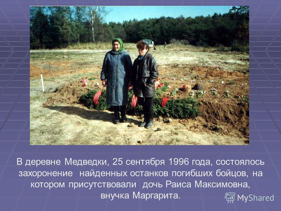 В деревне Медведки, 25 сентября 1996 года, состоялось захоронение найденных останков погибших бойцов, на котором присутствовали дочь Раиса Максимовна, внучка Маргарита.