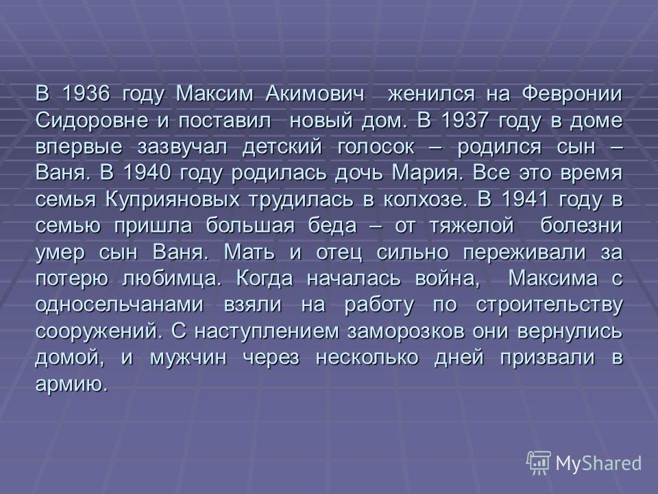 В 1936 году Максим Акимович женился на Февронии Сидоровне и поставил новый дом. В 1937 году в доме впервые зазвучал детский голосок – родился сын – Ваня. В 1940 году родилась дочь Мария. Все это время семья Куприяновых трудилась в колхозе. В 1941 год