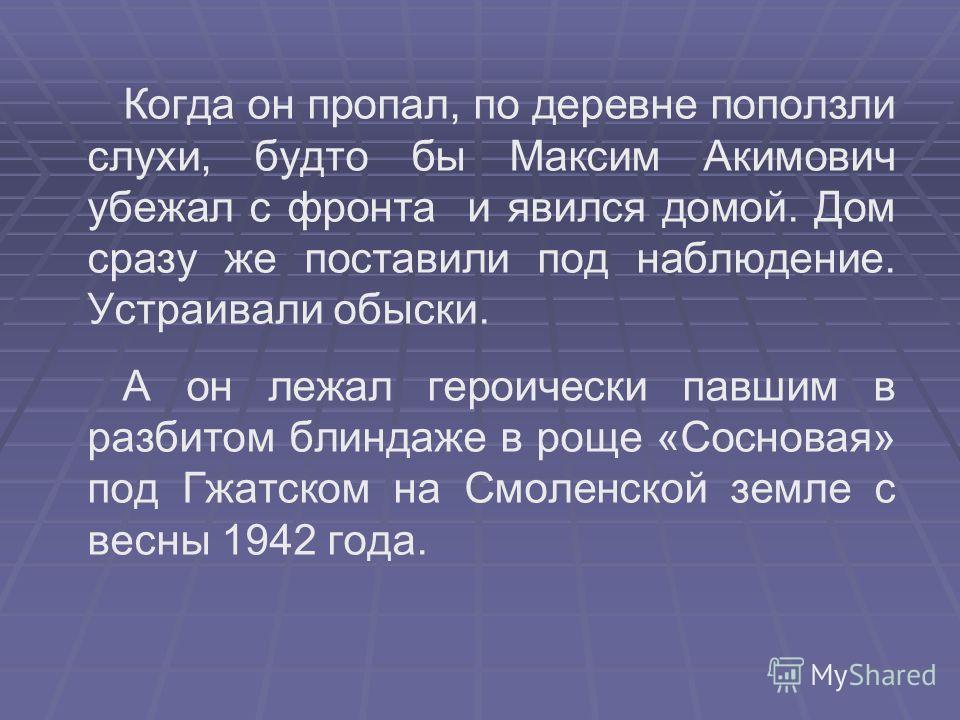 Когда он пропал, по деревне поползли слухи, будто бы Максим Акимович убежал с фронта и явился домой. Дом сразу же поставили под наблюдение. Устраивали обыски. А он лежал героически павшим в разбитом блиндаже в роще «Сосновая» под Гжатском на Смоленск