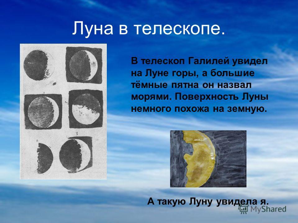 Луна в телескопе. В телескоп Галилей увидел на Луне горы, а большие тёмные пятна он назвал морями. Поверхность Луны немного похожа на земную. А такую Луну увидела я.
