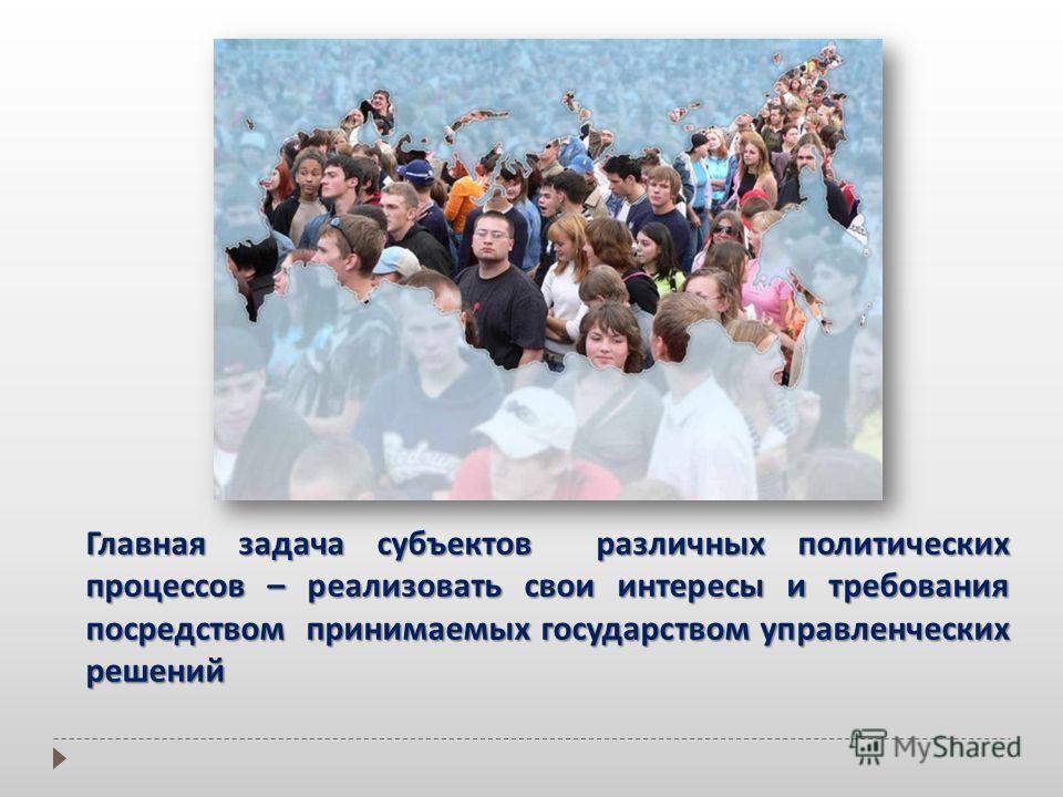 Главная задача субъектов различных политических процессов – реализовать свои интересы и требования посредством принимаемых государством управленческих решений