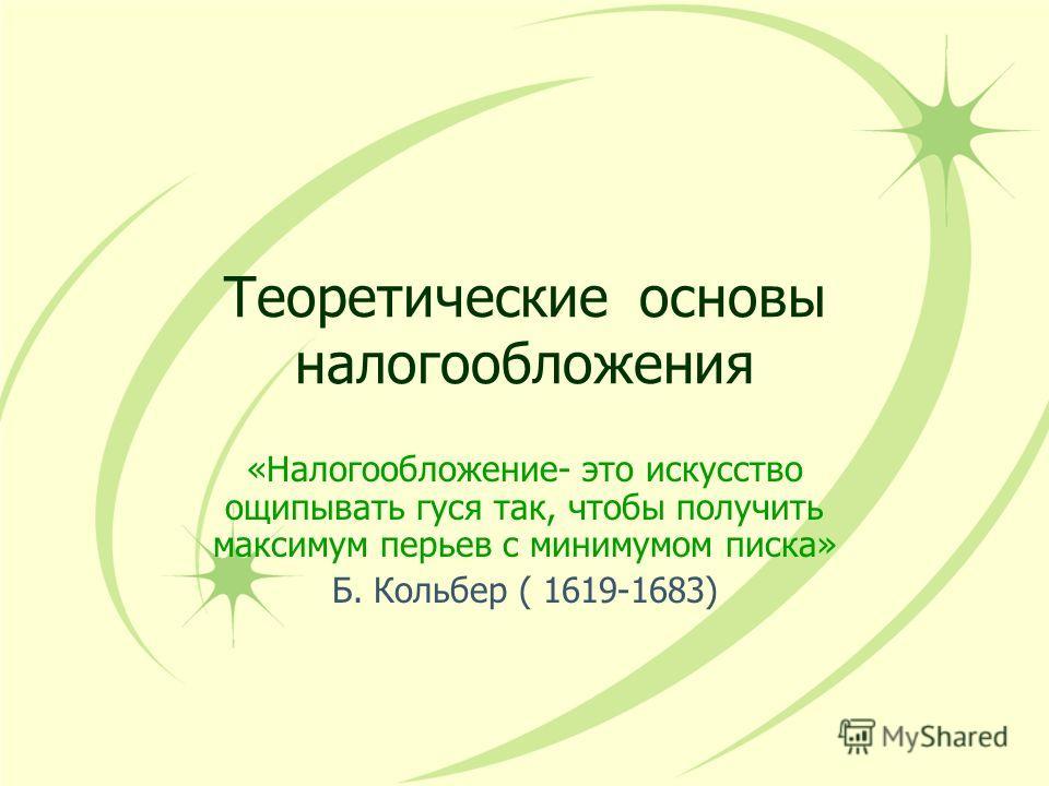 Теоретические основы налогообложения «Налогообложение- это искусство ощипывать гуся так, чтобы получить максимум перьев с минимумом писка» Б. Кольбер ( 1619-1683)